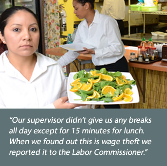 Restaurant worker: Our supervisor didn't give us any breaks all day except for 15 minutes for lunch. When we found out this is wage theft we reported it to the Labor Commissioner.