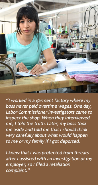 Garment factory worker:  I was never paid overtime wages, so I told the investigators from the Labor Commission.  Boss threatened deportation, but I knew I was protected from threats after I assisted with the investigation of my employer.